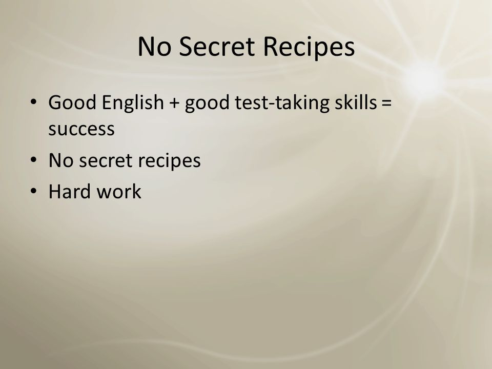 No Secret Recipes Good English + good test-taking skills = success