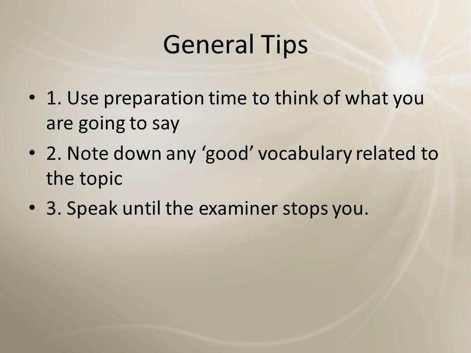 General Tips 1. Use preparation time to think of what you are going to say. 2. Note down any 'good' vocabulary related to the topic.