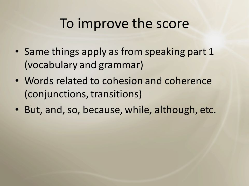 To improve the score Same things apply as from speaking part 1 (vocabulary and grammar)