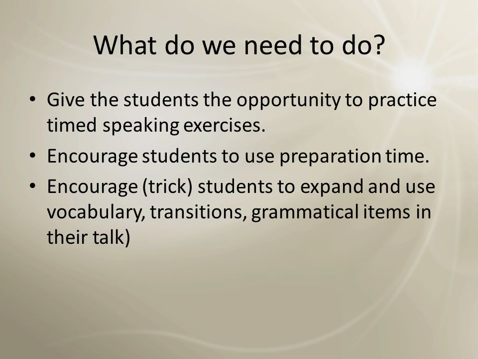 What do we need to do Give the students the opportunity to practice timed speaking exercises. Encourage students to use preparation time.