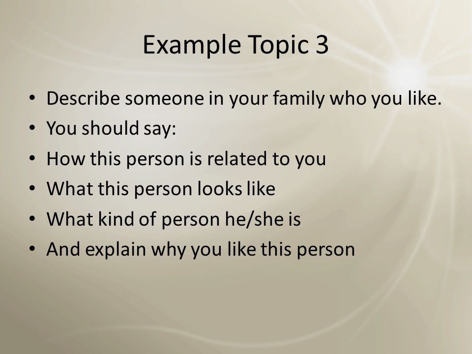 Example Topic 3 Describe someone in your family who you like.