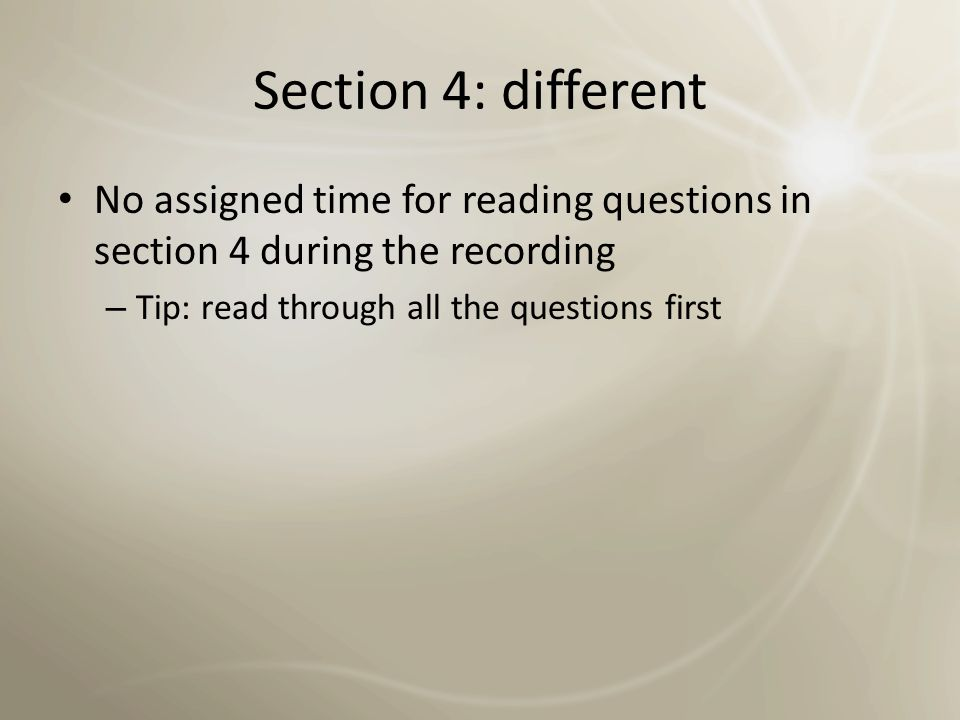 Section 4: different No assigned time for reading questions in section 4 during the recording.