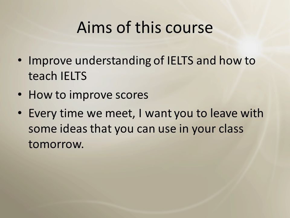 Aims of this course Improve understanding of IELTS and how to teach IELTS. How to improve scores.