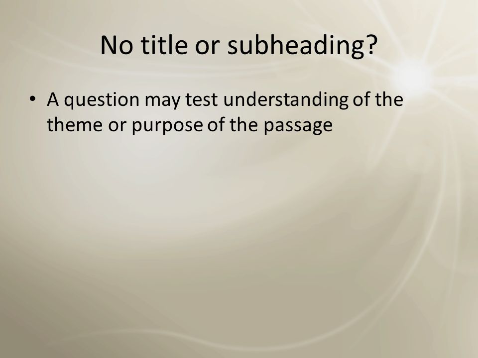No title or subheading A question may test understanding of the theme or purpose of the passage