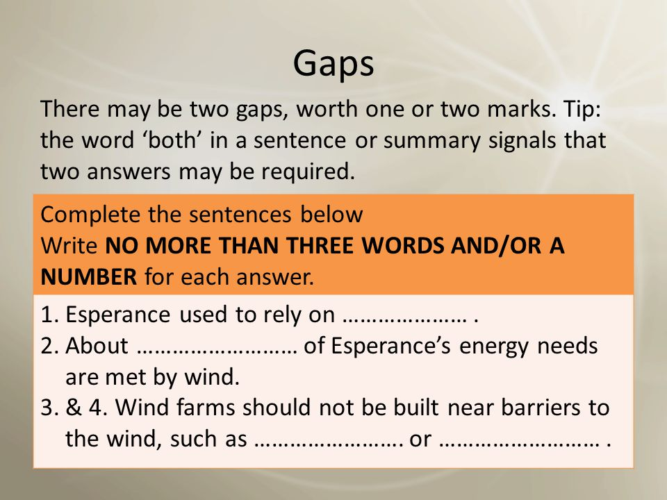 Gaps There may be two gaps, worth one or two marks. Tip: the word 'both' in a sentence or summary signals that two answers may be required.