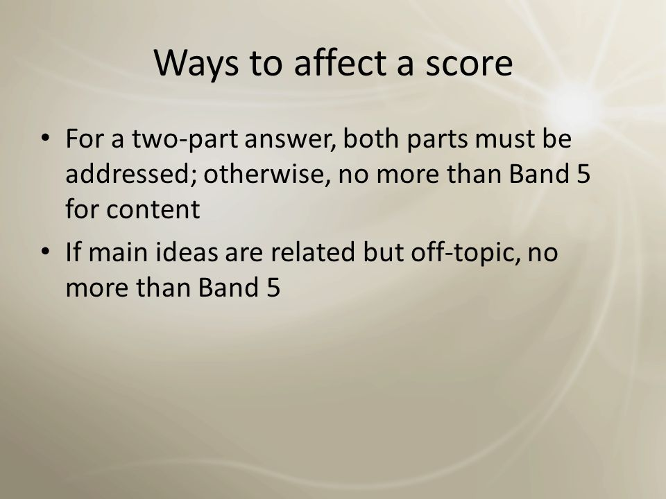 Ways to affect a score For a two-part answer, both parts must be addressed; otherwise, no more than Band 5 for content.
