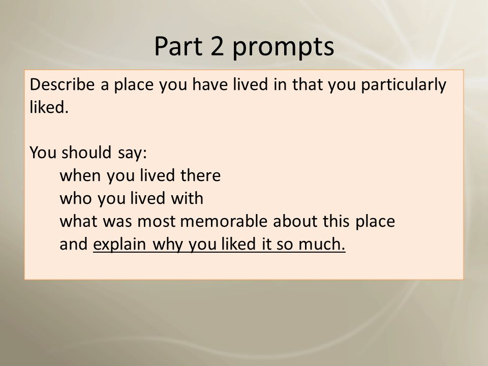 Part 2 prompts Describe a place you have lived in that you particularly liked. You should say: when you lived there.