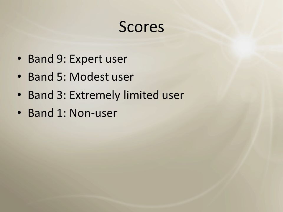 Scores Band 9: Expert user Band 5: Modest user