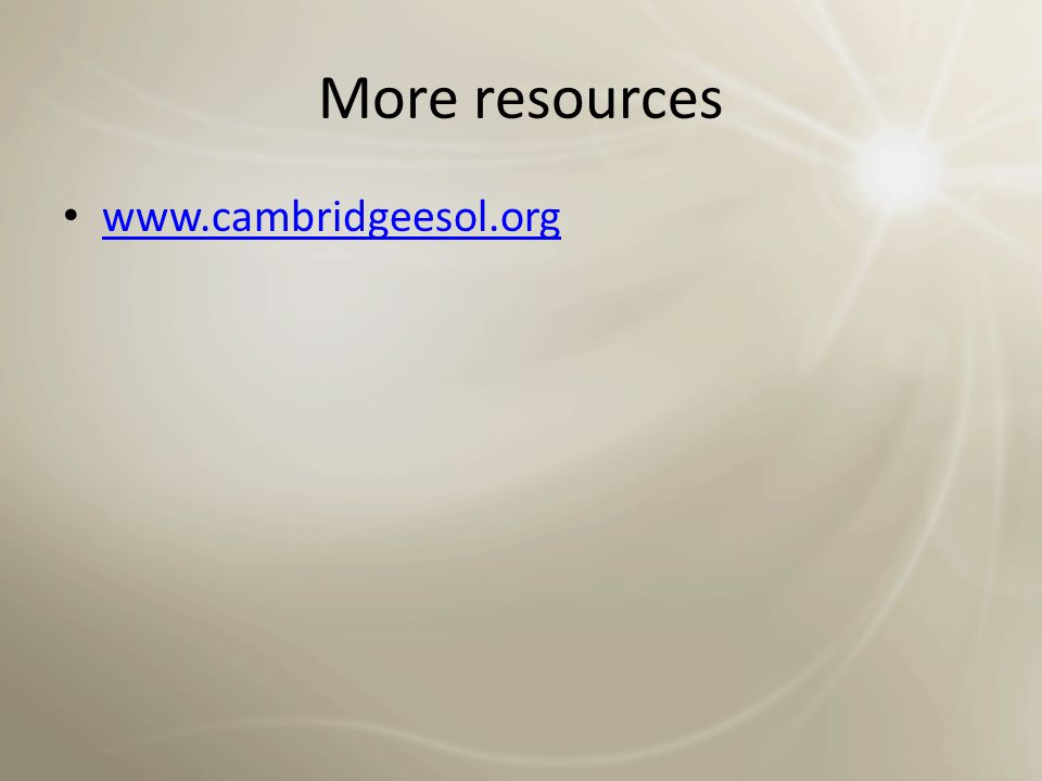 More resources www.cambridgeesol.org