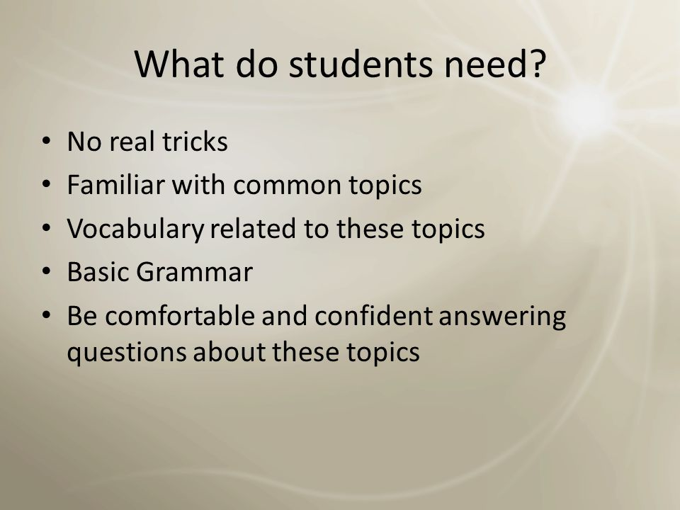 What do students need No real tricks Familiar with common topics