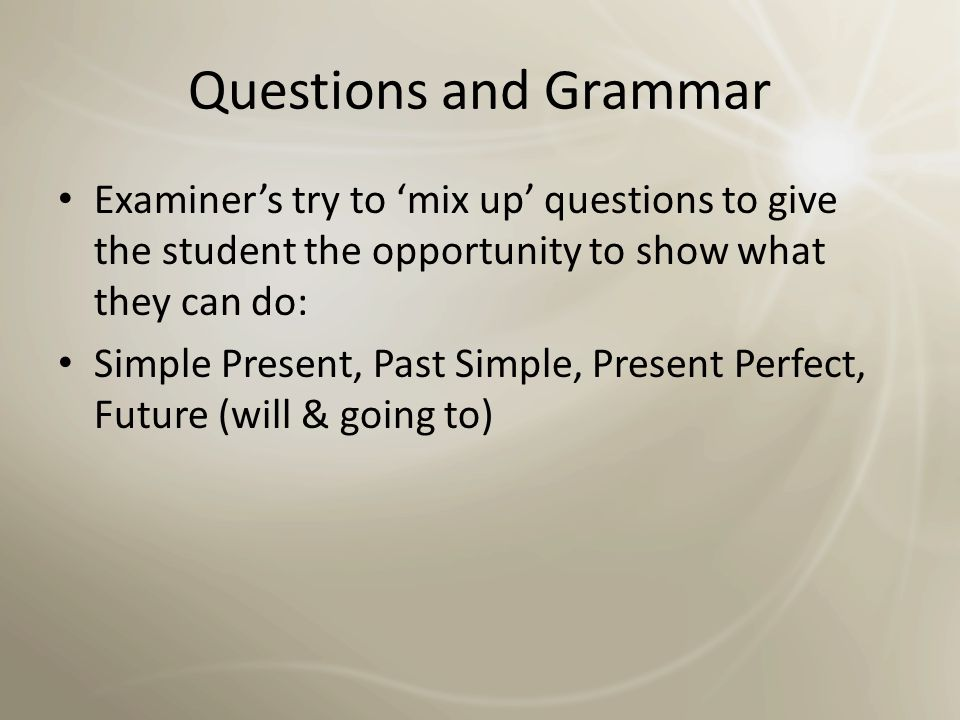 Questions and Grammar Examiner's try to 'mix up' questions to give the student the opportunity to show what they can do: