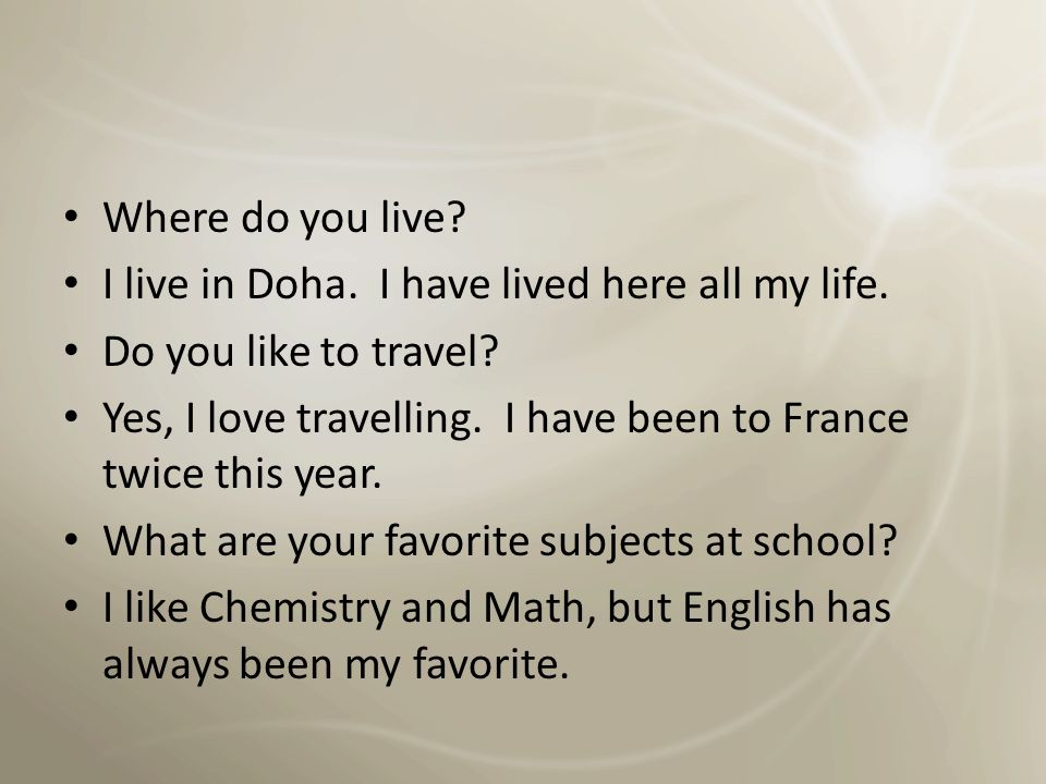 Where do you live I live in Doha. I have lived here all my life. Do you like to travel