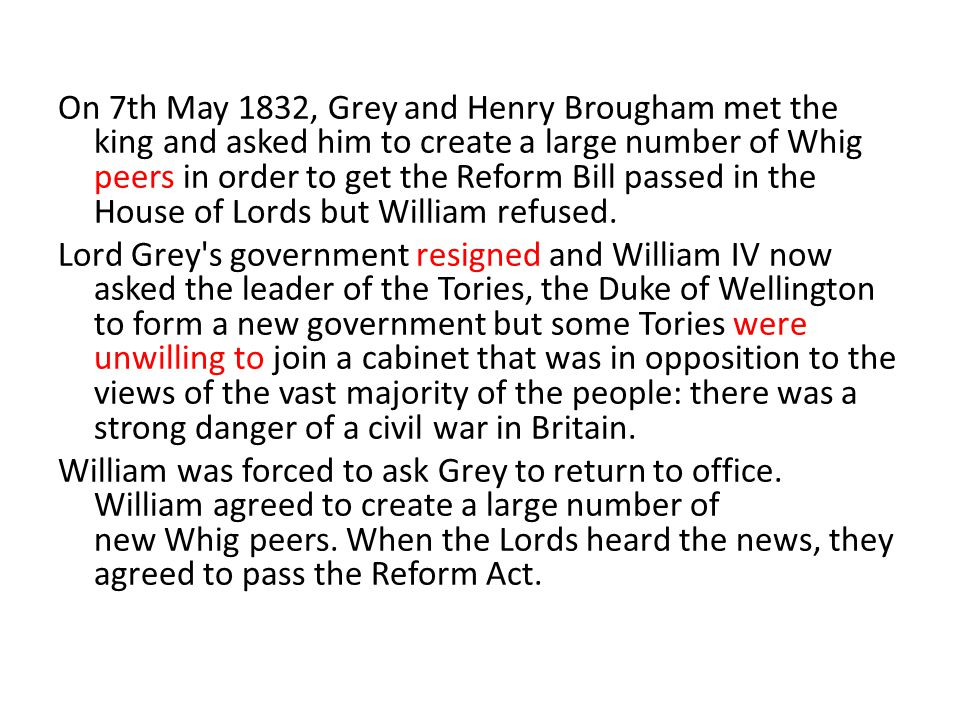 On 7th May 1832, Grey and Henry Brougham met the king and asked him to create a large number of Whig peers in order to get the Reform Bill passed in the House of Lords but William refused.