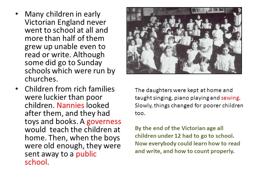 Many children in early Victorian England never went to school at all and more than half of them grew up unable even to read or write. Although some did go to Sunday schools which were run by churches.