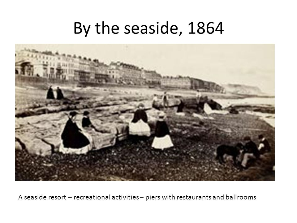 By the seaside, 1864 A seaside resort – recreational activities – piers with restaurants and ballrooms.