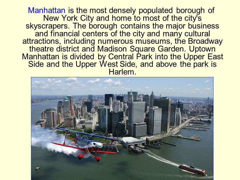 Manhattan is the most densely populated borough of New York City and home to most of the city s skyscrapers.