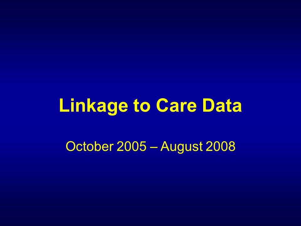 Linkage to Care Data October 2005 – August 2008