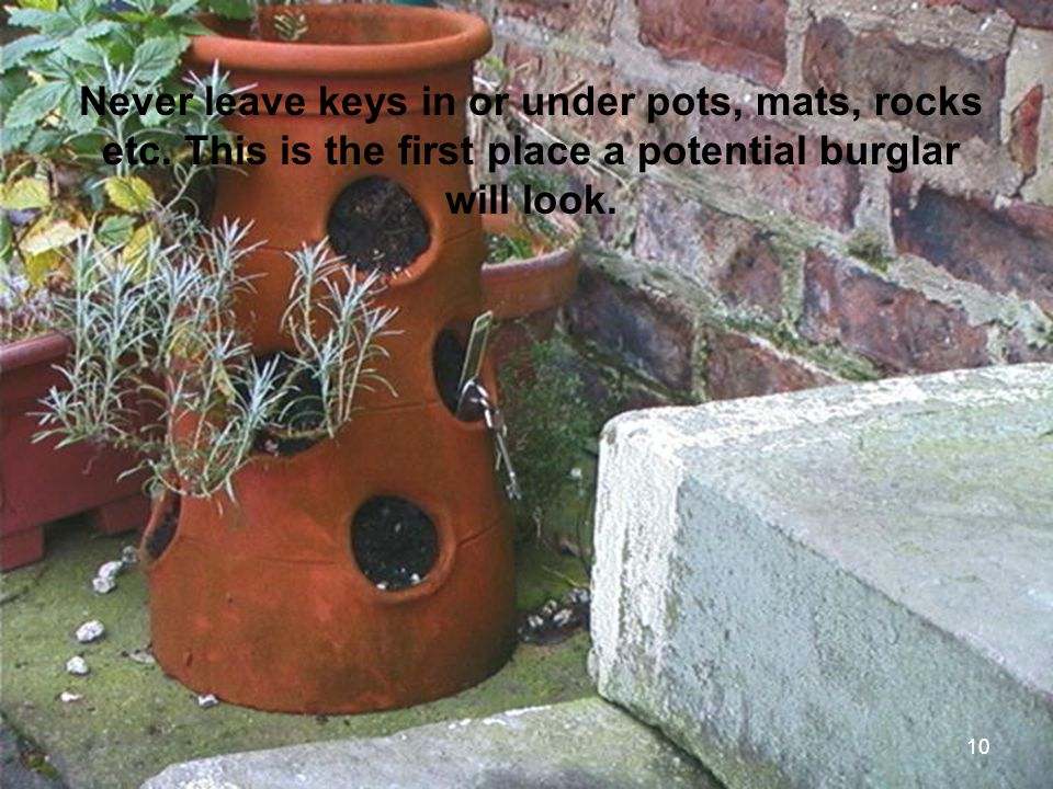 Never leave keys in or under pots, mats, rocks etc