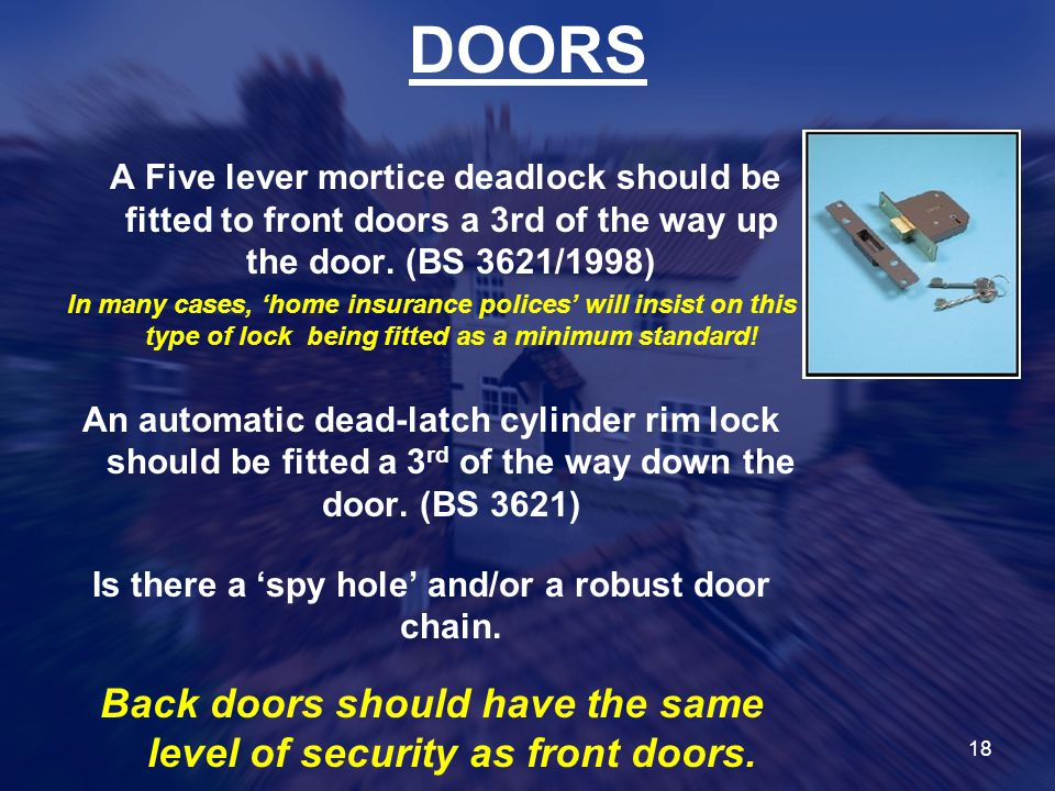 DOORS A Five lever mortice deadlock should be fitted to front doors a 3rd of the way up the door. (BS 3621/1998)