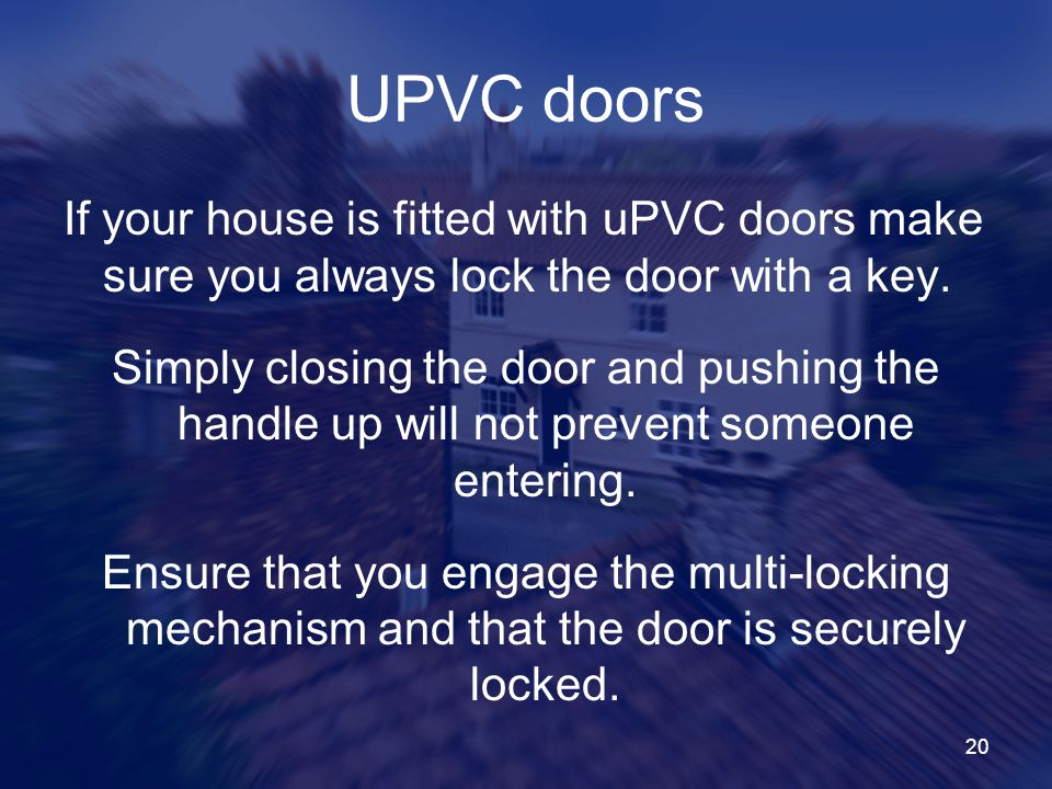 UPVC doors If your house is fitted with uPVC doors make sure you always lock the door with a key.