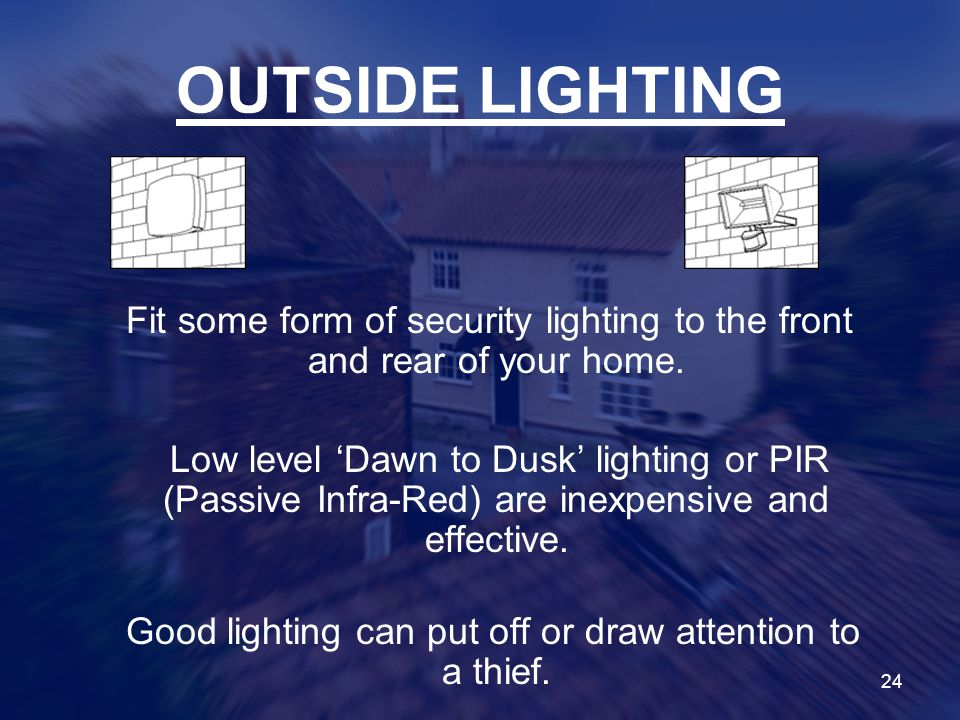 OUTSIDE LIGHTING Fit some form of security lighting to the front and rear of your home.