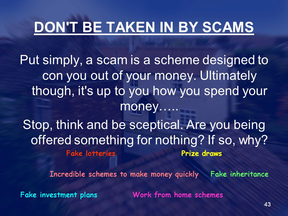 DON T BE TAKEN IN BY SCAMS