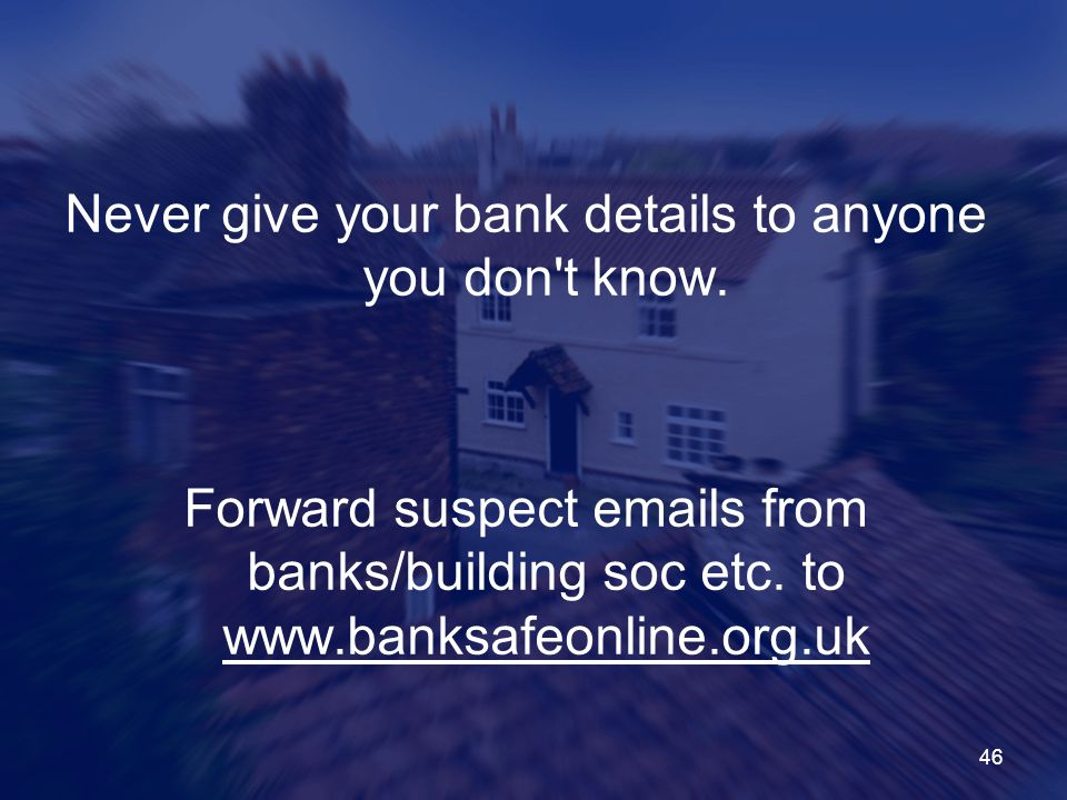 Never give your bank details to anyone you don t know.