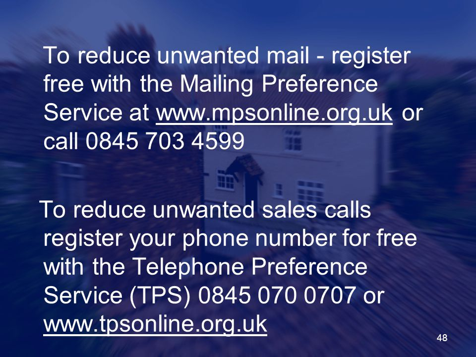 To reduce unwanted mail - register free with the Mailing Preference Service at www.mpsonline.org.uk or call 0845 703 4599