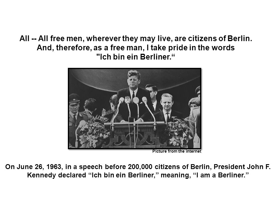 All -- All free men, wherever they may live, are citizens of Berlin.