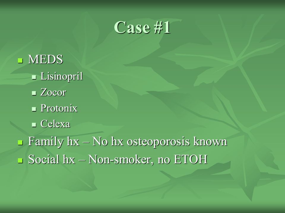 Case #1 MEDS Family hx – No hx osteoporosis known