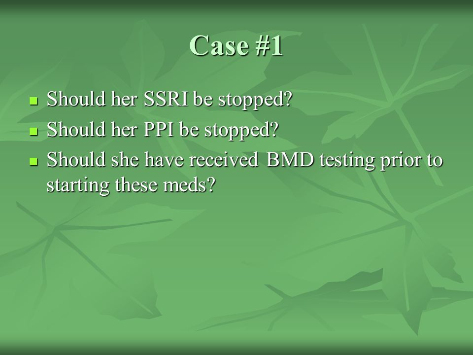 Case #1 Should her SSRI be stopped Should her PPI be stopped