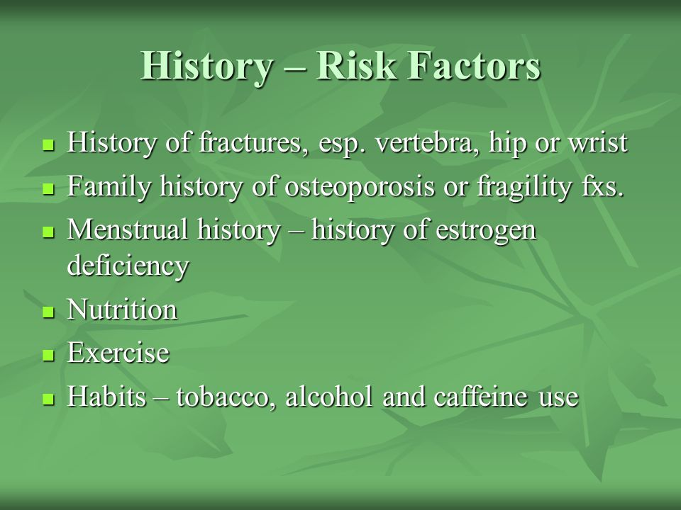 History – Risk Factors History of fractures, esp. vertebra, hip or wrist. Family history of osteoporosis or fragility fxs.