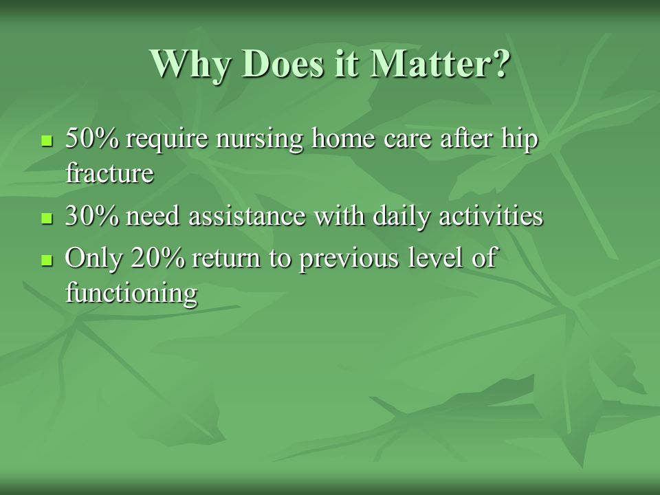 Why Does it Matter 50% require nursing home care after hip fracture