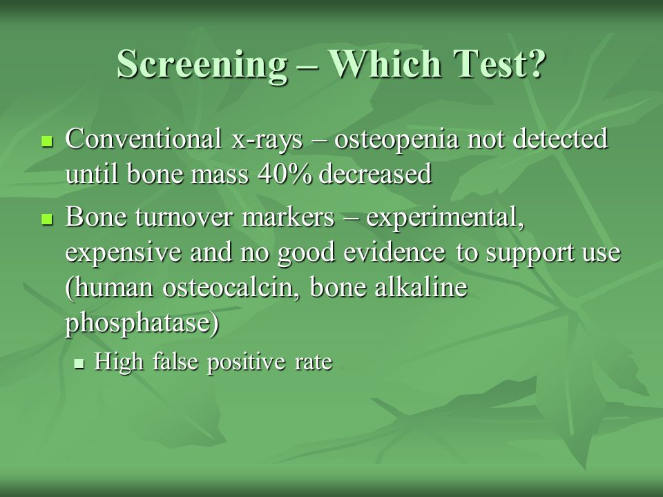 Screening – Which Test Conventional x-rays – osteopenia not detected until bone mass 40% decreased.