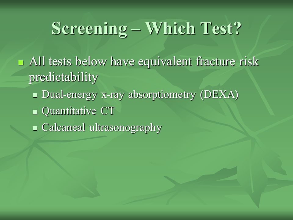 Screening – Which Test All tests below have equivalent fracture risk predictability. Dual-energy x-ray absorptiometry (DEXA)