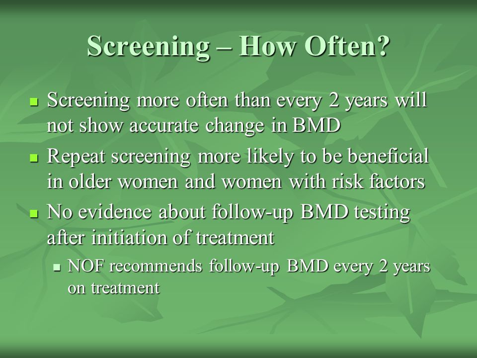 Screening – How Often Screening more often than every 2 years will not show accurate change in BMD.