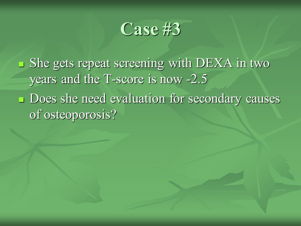 Case #3 She gets repeat screening with DEXA in two years and the T-score is now -2.5.