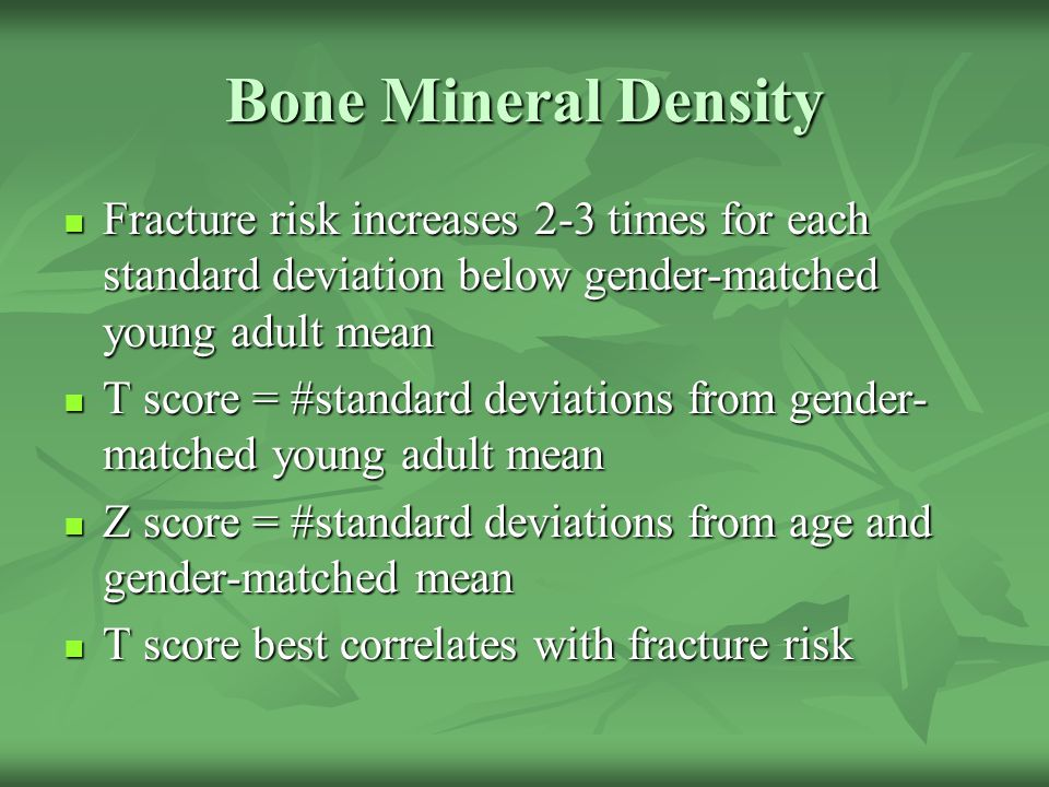 Bone Mineral Density Fracture risk increases 2-3 times for each standard deviation below gender-matched young adult mean.