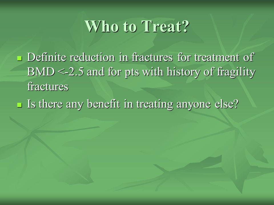 Who to Treat Definite reduction in fractures for treatment of BMD <-2.5 and for pts with history of fragility fractures.