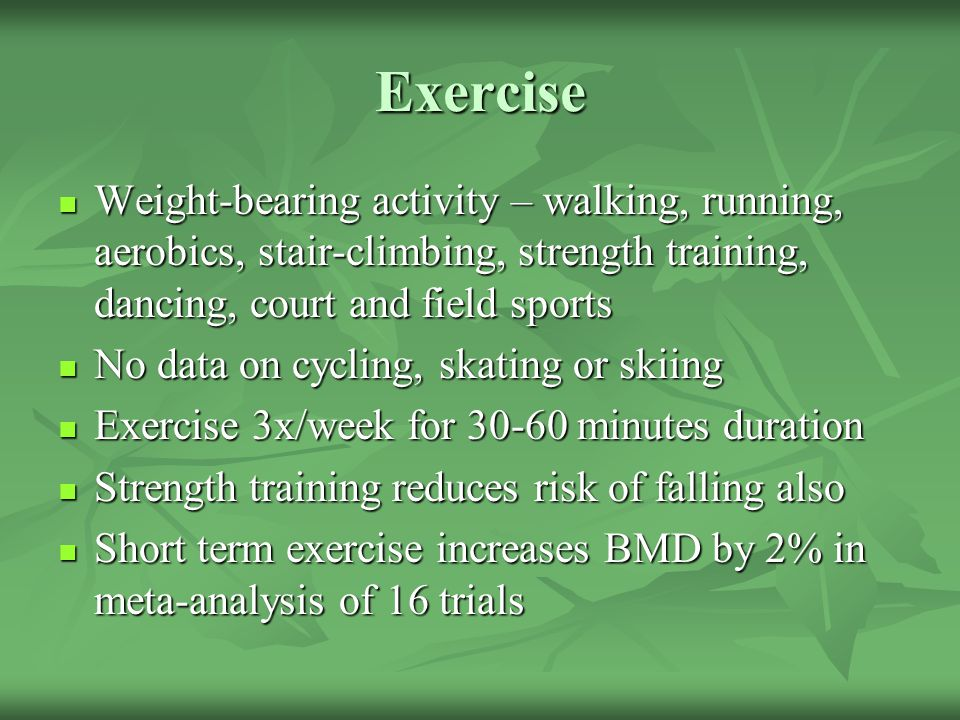 Exercise Weight-bearing activity – walking, running, aerobics, stair-climbing, strength training, dancing, court and field sports.