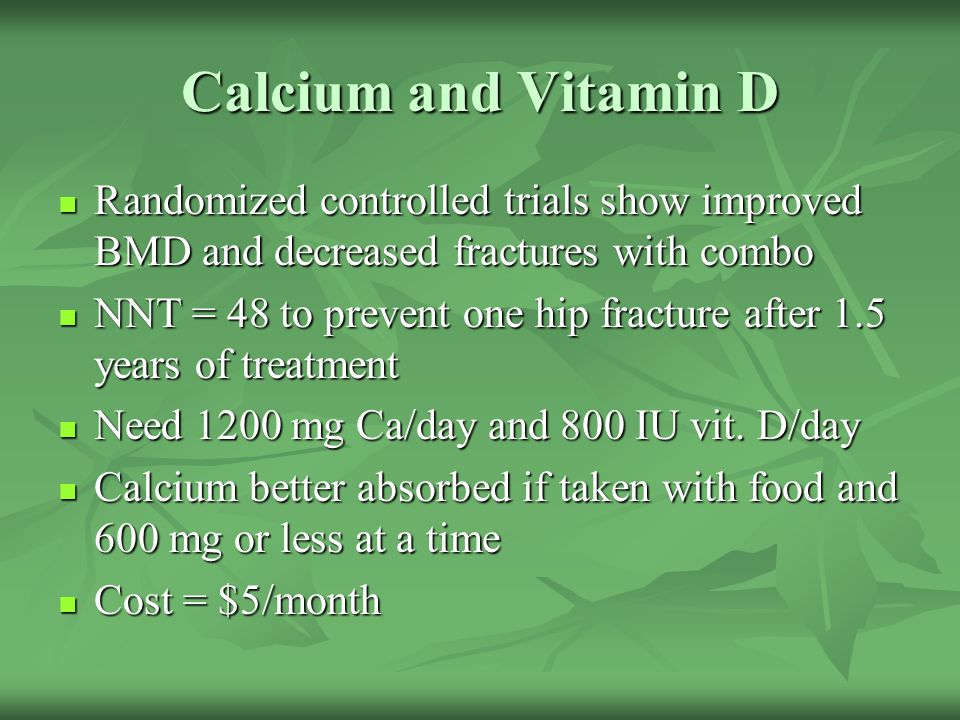 Calcium and Vitamin D Randomized controlled trials show improved BMD and decreased fractures with combo.