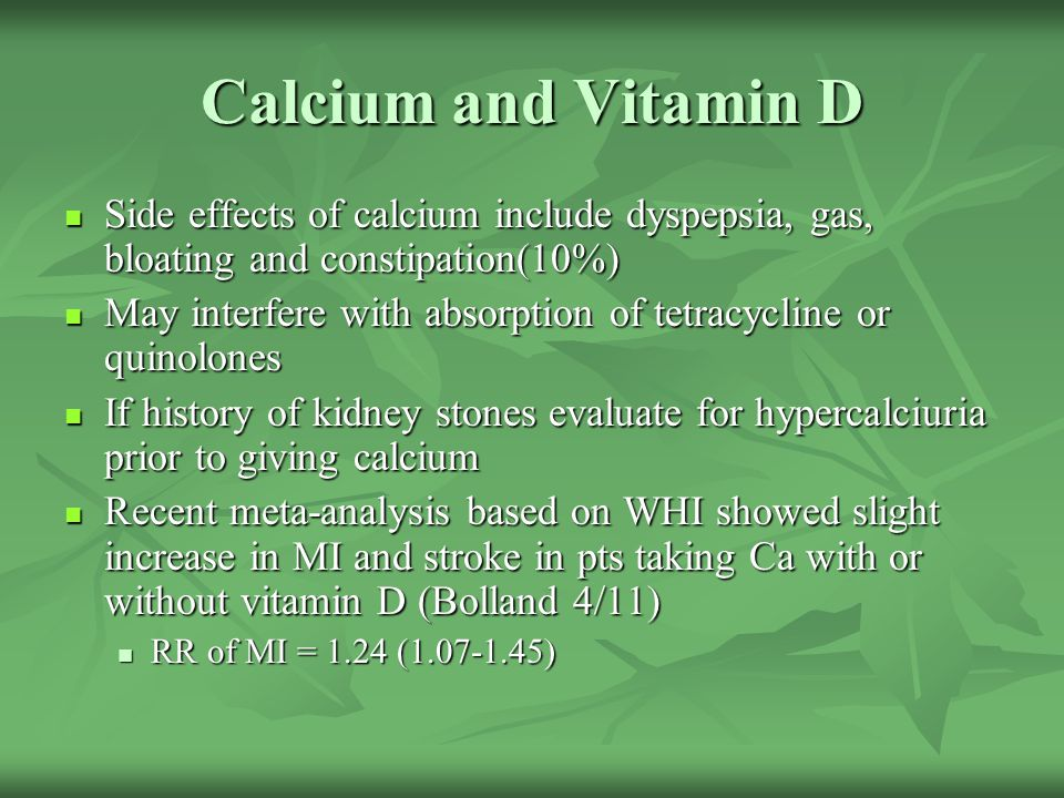 Calcium and Vitamin D Side effects of calcium include dyspepsia, gas, bloating and constipation(10%)
