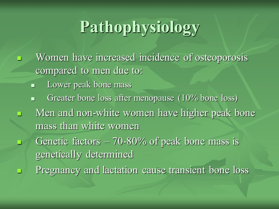 Pathophysiology Women have increased incidence of osteoporosis compared to men due to: Lower peak bone mass.