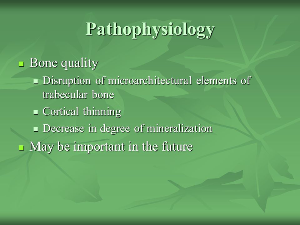 Pathophysiology Bone quality May be important in the future