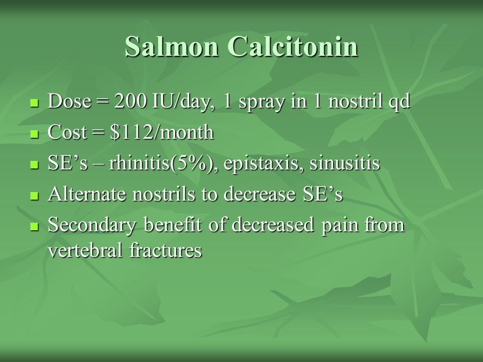 Salmon Calcitonin Dose = 200 IU/day, 1 spray in 1 nostril qd