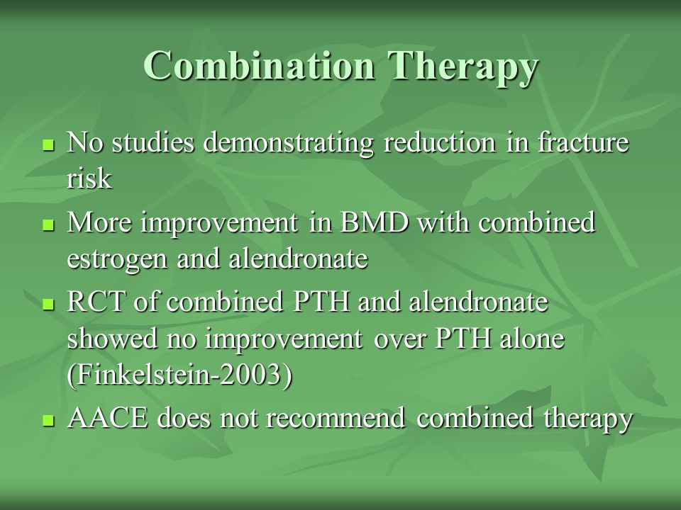 Combination Therapy No studies demonstrating reduction in fracture risk. More improvement in BMD with combined estrogen and alendronate.