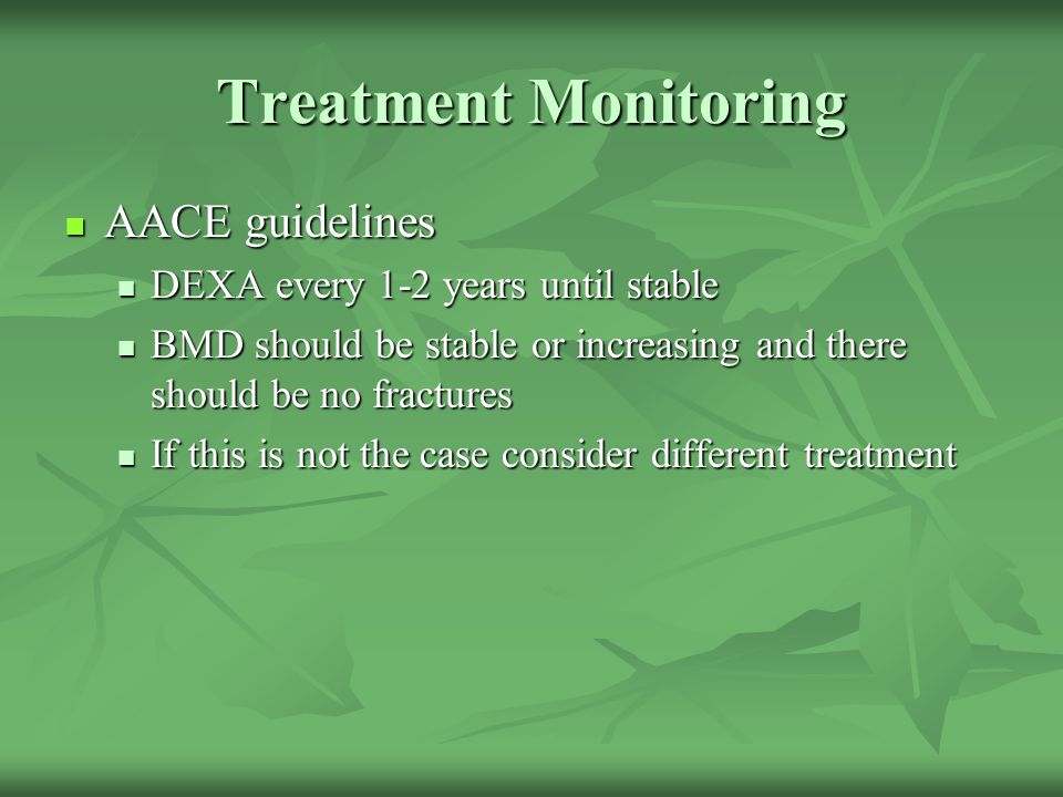 Treatment Monitoring AACE guidelines DEXA every 1-2 years until stable