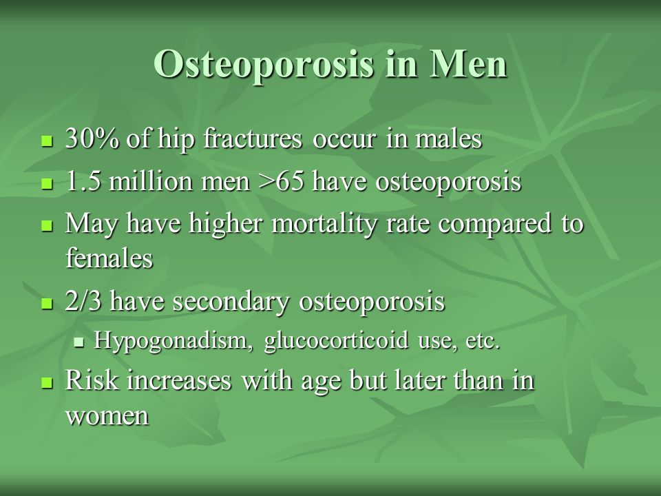 Osteoporosis in Men 30% of hip fractures occur in males