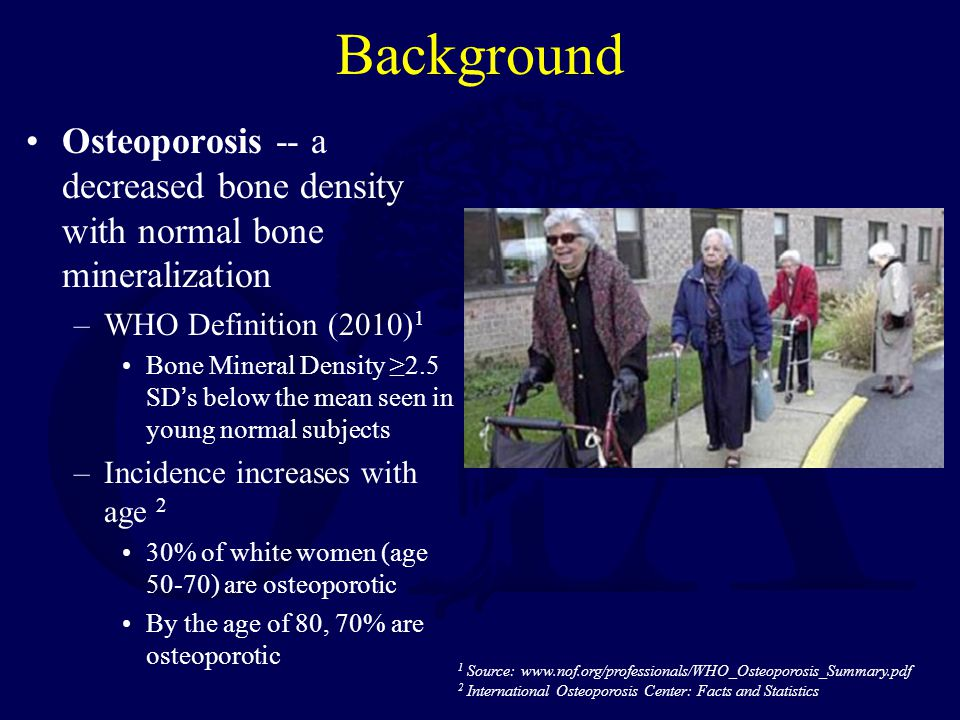 Background Osteoporosis -- a decreased bone density with normal bone mineralization. WHO Definition (2010)1.