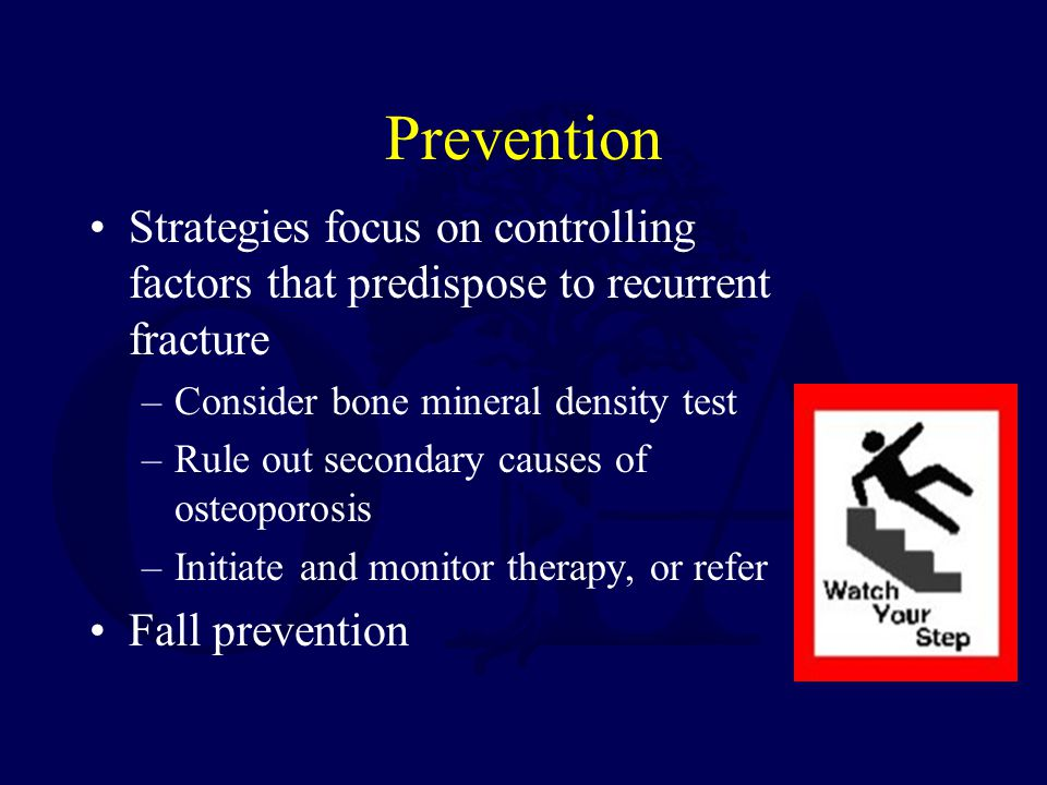 Prevention Strategies focus on controlling factors that predispose to recurrent fracture. Consider bone mineral density test.